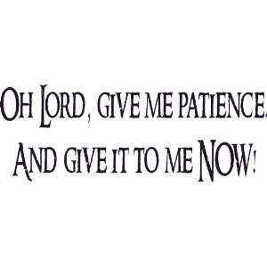 Lord Give Me Patience, Now! Wall Art, Funny, Decal, Joke