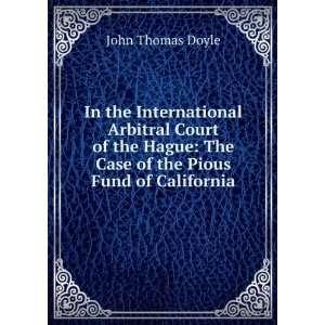 : The Case of the Pious Fund of California: John Thomas Doyle: Books