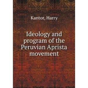 and program of the Peruvian Aprista movement.: Harry. Kantor: Books