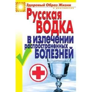 Russkaya vodka v izlechenii rasprostranennyh boleznej (in Russian